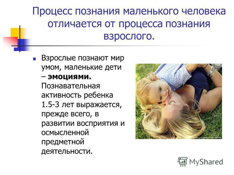 Процесс познания маленького человека отличается от процесса познания взрослого. Взрослые познают мир умом, маленькие дети – эмоциями. Познавательная активность ребенка 1.5-3 лет выражается, прежде всего, в развитии восприятия и осмысленной предметной