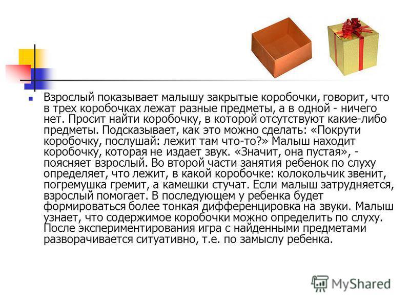 Взрослый показывает малышу закрытые коробочки, говорит, что в трех коробочках лежат разные предметы, а в одной - ничего нет. Просит найти коробочку, в которой отсутствуют какие-либо предметы. Подсказывает, как это можно сделать: «Покрути коробочку, п