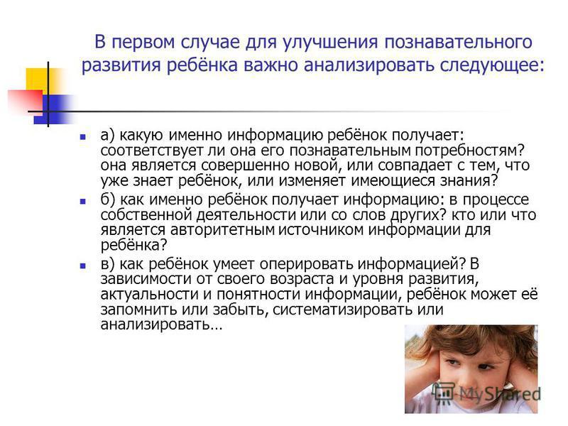 В первом случае для улучшения познавательного развития ребёнка важно анализировать следующее: а) какую именно информацию ребёнок получает: соответствует ли она его познавательным потребностям? она является совершенно новой, или совпадает с тем, что у