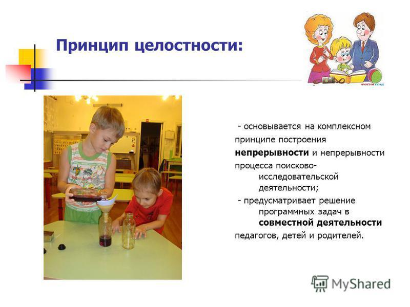 Принцип целостности: - основывается на комплексном принципе построения непрерывности и непрерывности процесса поисково- исследовательской деятельности; - предусматривает решение программных задач в совместной деятельности педагогов, детей и родителей