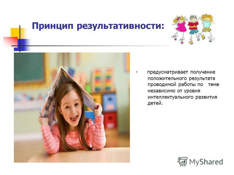 Принцип результативности: - предусматривает получение положительного результата проводимой работы по теме независимо от уровня интеллектуального развития детей.
