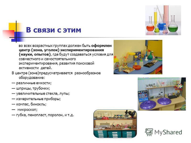 В связи с этим во всех возрастных группах должен быть оформлен центр (зона, уголок) экспериментирования (науки, опытов), где будут создаваться условия для совместного и самостоятельного экспериментирования, развития поисковой активности детей. В цент
