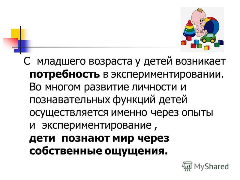 С младшего возраста у детей возникает потребность в экспериментировании. Во многом развитие личности и познавательных функций детей осуществляется именно через опыты и экспериментирование, дети познают мир через собственные ощущения.