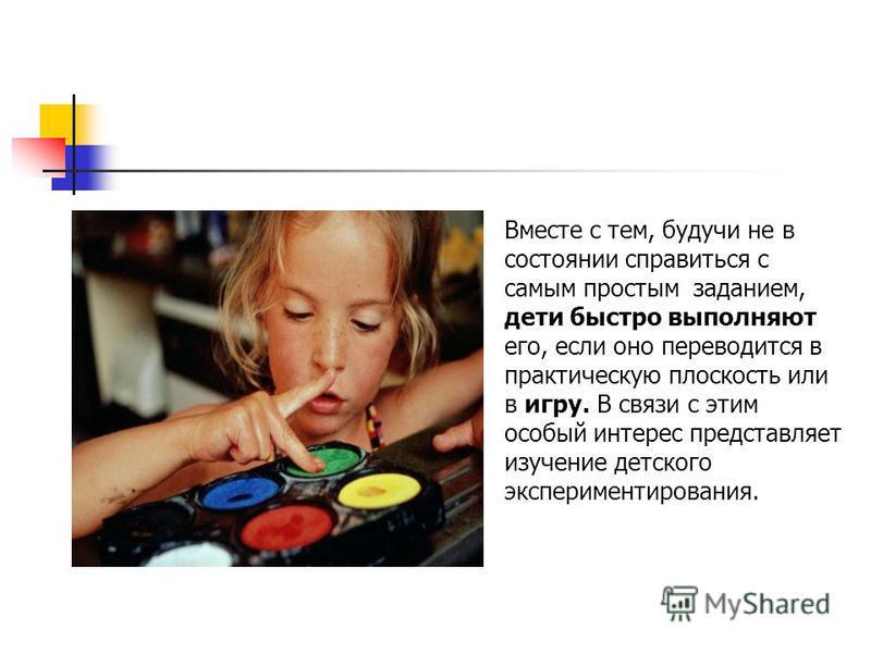 Вместе с тем, будучи не в состоянии справиться с самым простым заданием, дети быстро выполняют его, если оно переводится в практическую плоскость или в игру. В связи с этим особый интерес представляет изучение детского экспериментирования.