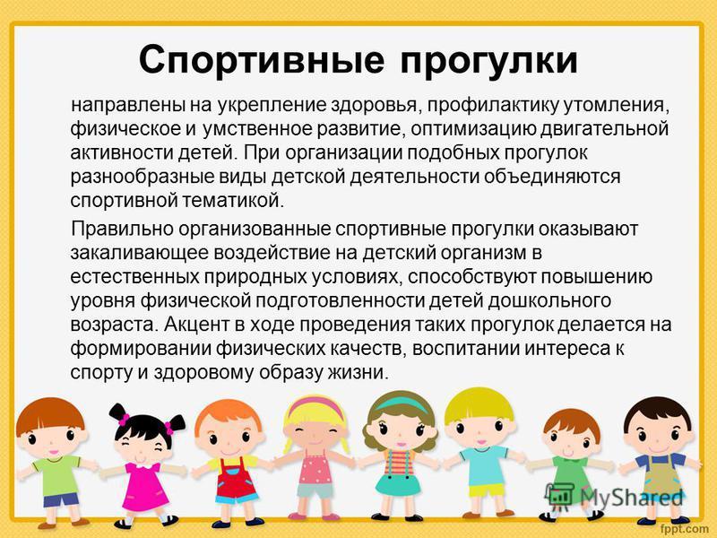 Спортивные прогулки направлены на укрепление здоровья, профилактику утомления, физическое и умственное развитие, оптимизацию двигательной активности детей. При организации подобных прогулок разнообразные виды детской деятельности объединяются спортив