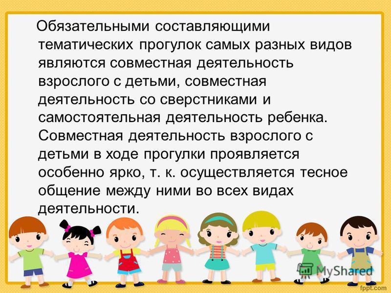 Обязательными составляющими тематических прогулок самых разных видов являются совместная деятельность взрослого с детьми, совместная деятельность со сверстниками и самостоятельная деятельность ребенка. Совместная деятельность взрослого с детьми в ход