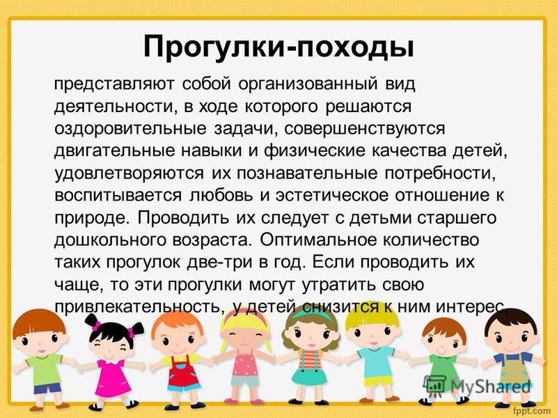 Прогулки-походы представляют собой организованный вид деятельности, в ходе которого решаются оздоровительные задачи, совершенствуются двигательные навыки и физические качества детей, удовлетворяются их познавательные потребности, воспитывается любовь
