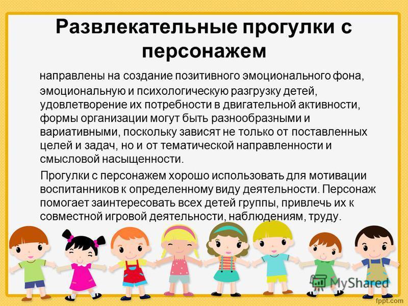 Развлекательные прогулки с персонажем направлены на создание позитивного эмоционального фона, эмоциональную и психологическую разгрузку детей, удовлетворение их потребности в двигательной активности, формы организации могут быть разнообразными и вари