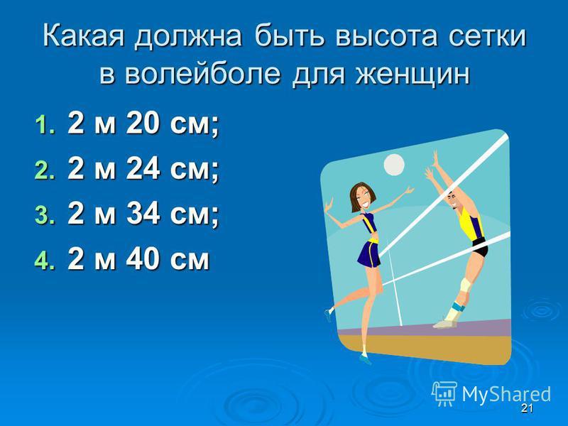 21 Какая должна быть высота сетки в волейболе для женщин 1. 2 м 20 см; 2. 2 м 24 см; 3. 2 м 34 см; 4. 2 м 40 см