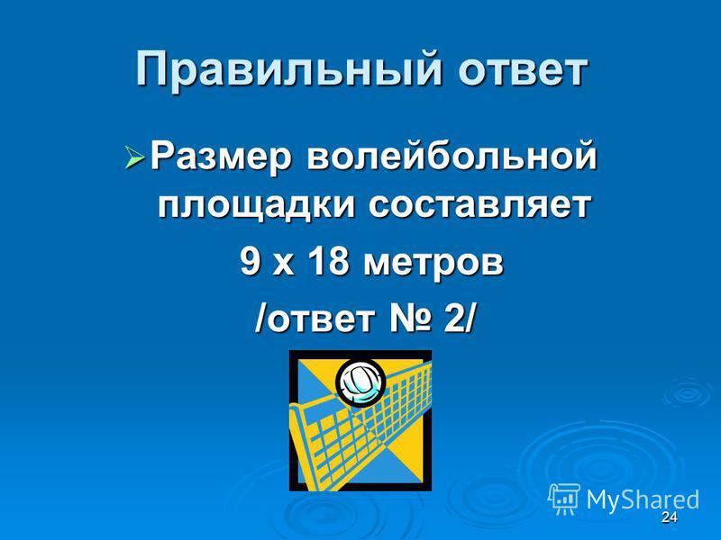 24 Правильный ответ Размер волейбольной площадки составляет Размер волейбольной площадки составляет 9 х 18 метров 9 х 18 метров /ответ 2/ /ответ 2/