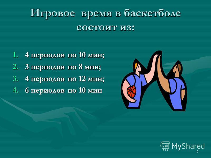 5 Игровое время в баскетболе состоит из: 1.4 периодов по 10 мин; 2.3 периодов по 8 мин; 3.4 периодов по 12 мин; 4.6 периодов по 10 мин