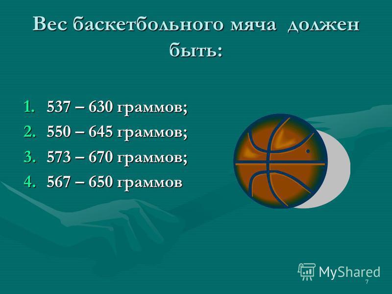 7 Вес баскетбольного мяча должен быть: 1.537 – 630 граммов; 2.550 – 645 граммов; 3.573 – 670 граммов; 4.567 – 650 граммов