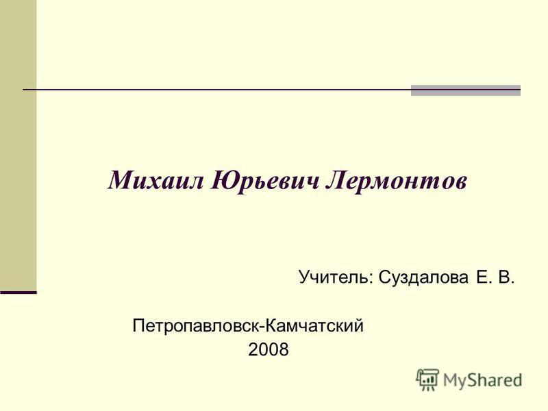 Михаил Юрьевич Лермонтов Учитель: Суздалова Е. В. Петропавловск-Камчатский 2008
