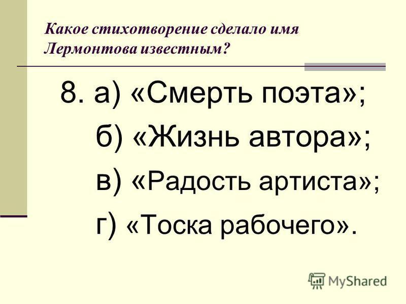 Какое стихотворение сделало имя Лермонтова известным? 8. а) «Смерть поэта»; б) «Жизнь автора»; в) « Радость артиста»; г) «Тоска рабочего».