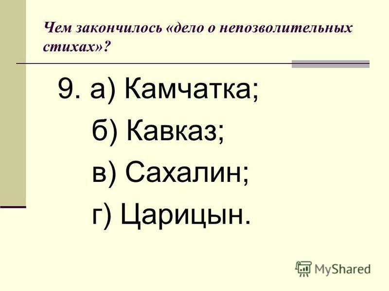 Чем закончилось «дело о непозволительных стихах»? 9. а) Камчатка; б) Кавказ; в) Сахалин; г) Царицын.