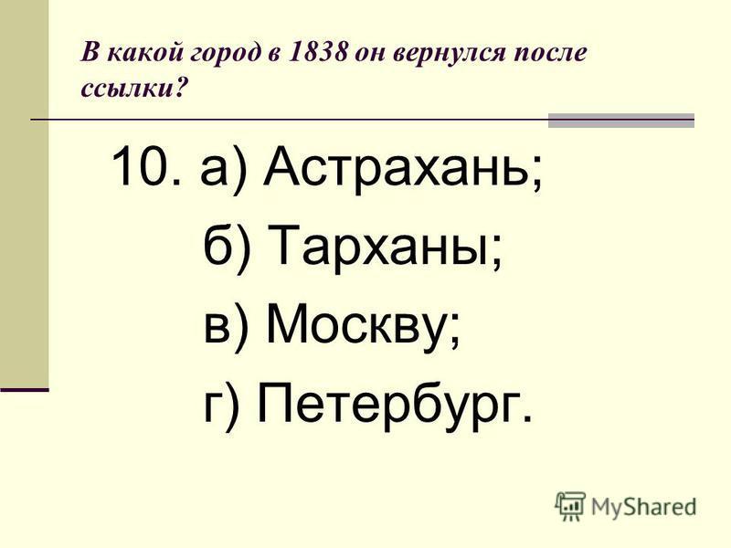 В какой город в 1838 он вернулся после ссылки? 10. а) Астрахань; б) Тарханы; в) Москву; г) Петербург.