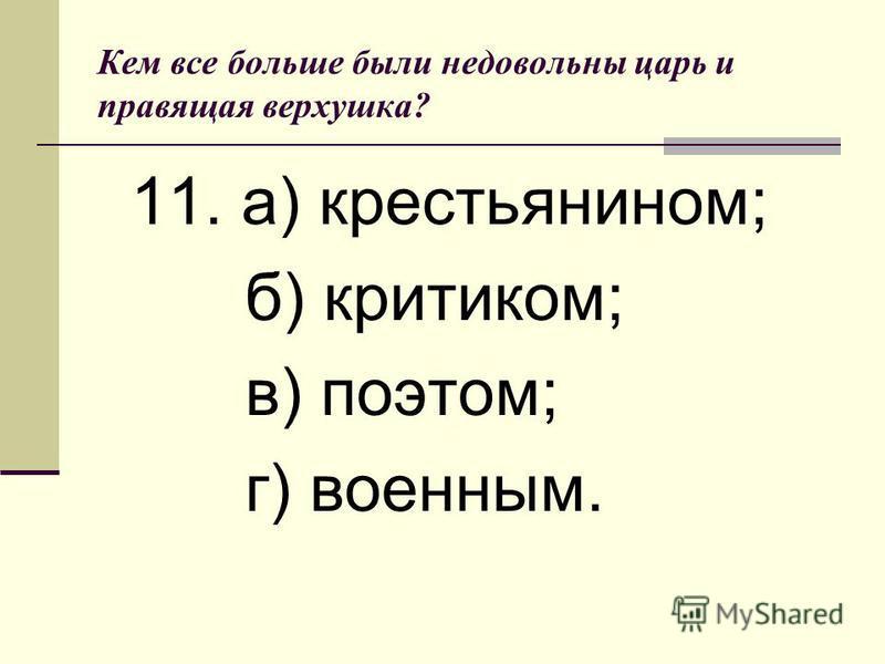 Кем все больше были недовольны царь и правящая верхушка? 11. а) крестьянином; б) критиком; в) поэтом; г) военным.