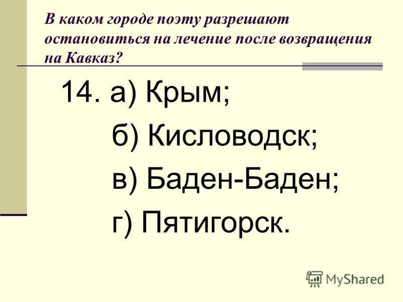 В каком городе поэту разрешают остановиться на лечение после возвращения на Кавказ? 14. а) Крым; б) Кисловодск; в) Баден-Баден; г) Пятигорск.