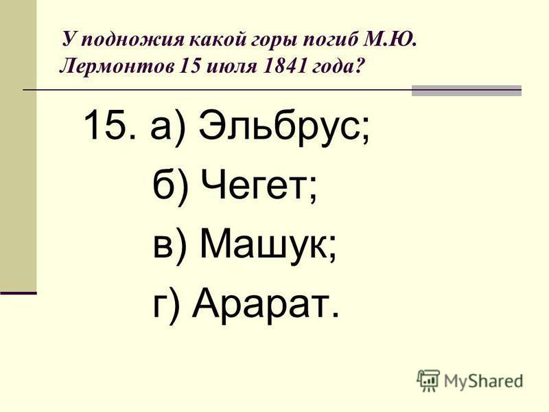 У подножия какой горы погиб М.Ю. Лермонтов 15 июля 1841 года? 15. а) Эльбрус; б) Чегет; в) Машук; г) Арарат.