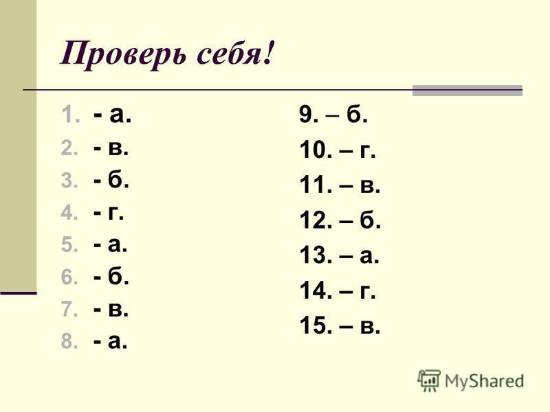 Проверь себя! 1. - а. 2. - в. 3. - б. 4. - г. 5. - а. 6. - б. 7. - в. 8. - а. 9. – б. 10. – г. 11. – в. 12. – б. 13. – а. 14. – г. 15. – в.