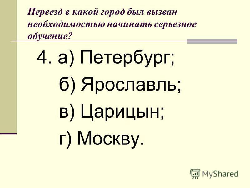Переезд в какой город был вызван необходимостью начинать серьезное обучение? 4. а) Петербург; б) Ярославль; в) Царицын; г) Москву.