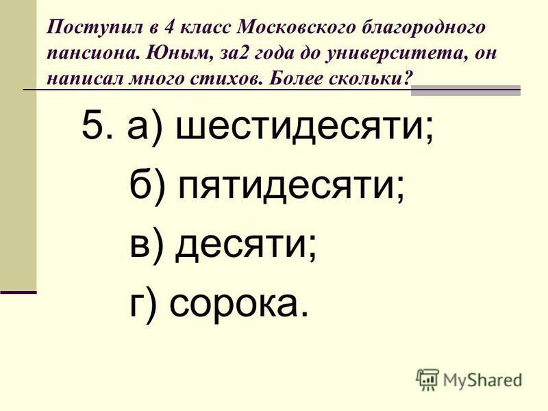 Поступил в 4 класс Московского благородного пансиона. Юным, за 2 года до университета, он написал много стихов. Более скольки? 5. а) шестидесяти; б) пятидесяти; в) десяти; г) сорока.