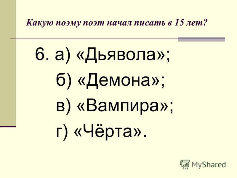 Какую поэму поэт начал писать в 15 лет? 6. а) «Дьявола»; б) «Демона»; в) «Вампира»; г) «Чёрта».