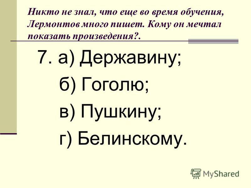 Никто не знал, что еще во время обучения, Лермонтов много пишет. Кому он мечтал показать произведения?. 7. а) Державину; б) Гоголю; в) Пушкину; г) Белинскому.