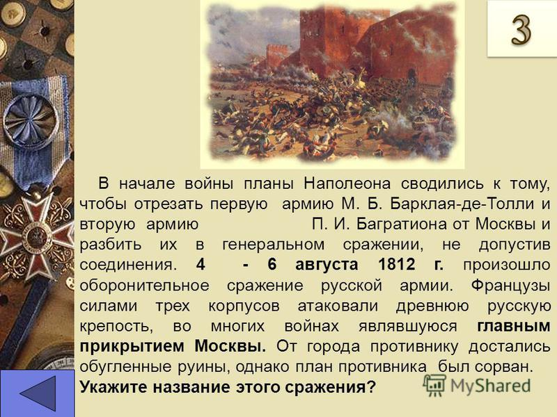В начале войны планы Наполеона сводились к тому, чтобы отрезать первую армию М. Б. Барклая-де-Толли и вторую армию П. И. Багратиона от Москвы и разбить их в генеральном сражении, не допустив соединения. 4 - 6 августа 1812 г. произошло оборонительное
