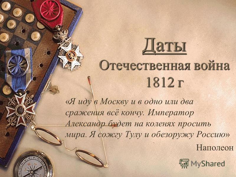 Даты Отечественная война 1812 г «Я иду в Москву и в одно или два сражения всё кончу. Император Александр будет на коленях просить мира. Я сожгу Тулу и обезоружу Россию» Наполеон