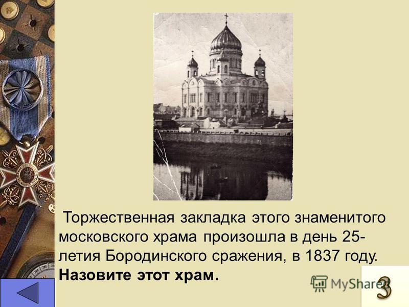 Торжественная закладка этого знаменитого московского храма произошла в день 25- летия Бородинского сражения, в 1837 году. Назовите этот храм.