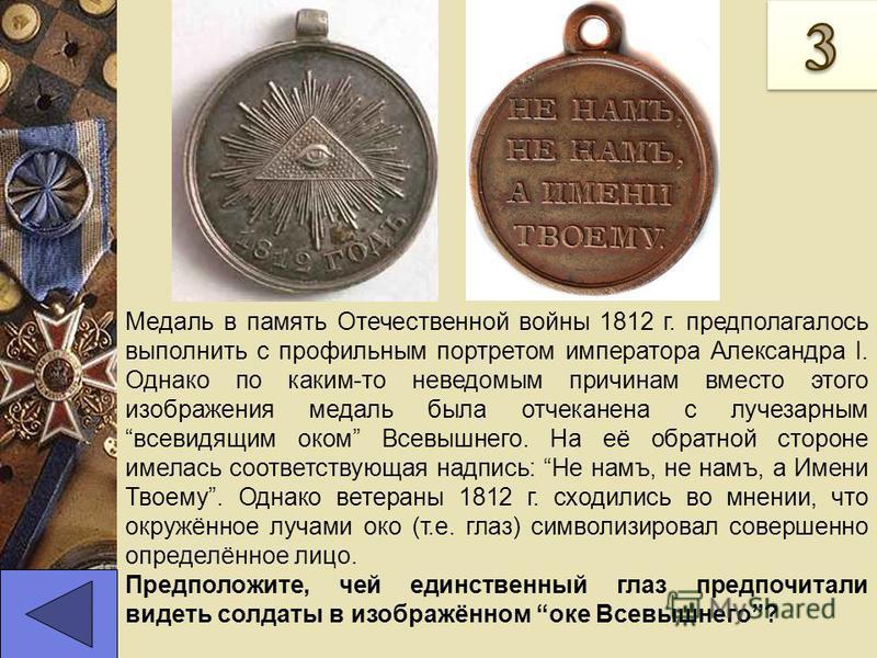 Медаль в память Отечественной войны 1812 г. предполагалось выполнить с профильным портретом императора Александра I. Однако по каким-то неведомым причинам вместо этого изображения медаль была отчеканена с лучезарным всевидящим оком Всевышнего. На её