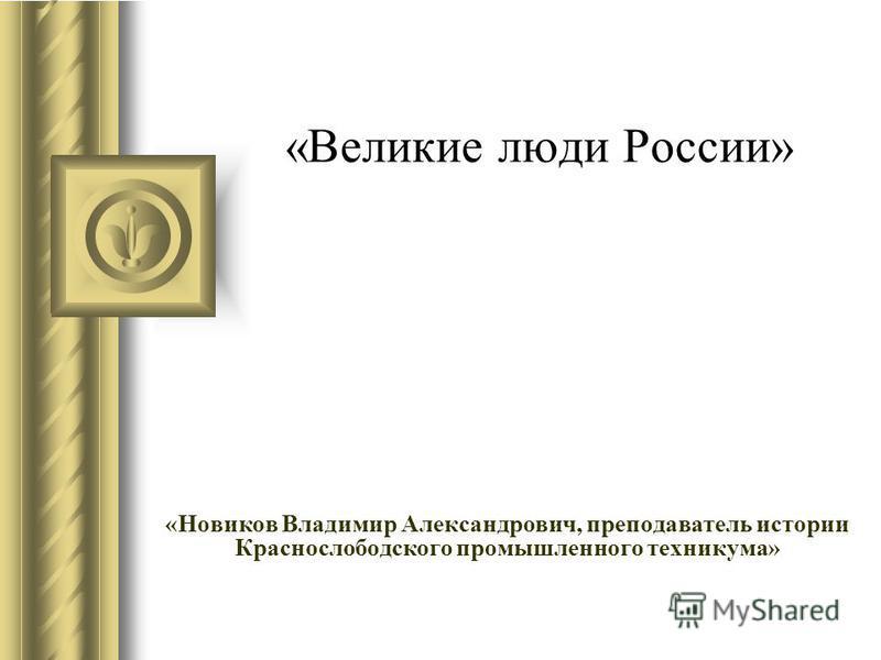 «Великие люди России» «Новиков Владимир Александрович, преподаватель истории Краснослободского промышленного техникума»