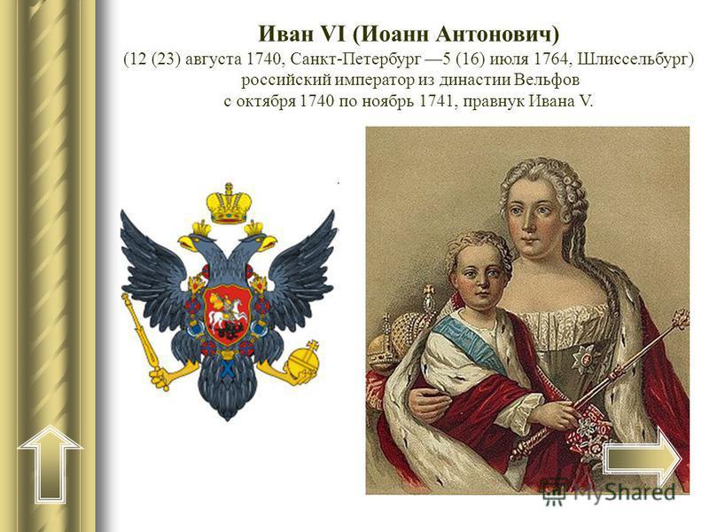Иван VI (Иоанн Антонович) (12 (23) августа 1740, Санкт-Петербург 5 (16) июля 1764, Шлиссельбург) российский император из династии Вельфов с октября 1740 по ноябрь 1741, правнук Ивана V.