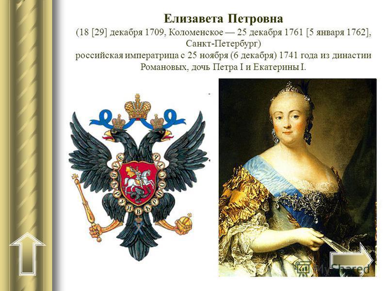 Елизавета Петровна (18 [29] декабря 1709, Коломенское 25 декабря 1761 [5 января 1762], Санкт-Петербург) российская императрица с 25 ноября (6 декабря) 1741 года из династии Романовых, дочь Петра I и Екатерины I.