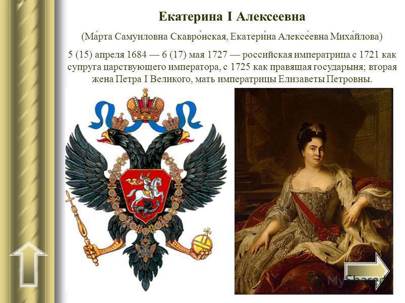 Екатерина I Алексеевна (Ма́рта Самуиловна Скавро́нская, Екатери́на Алексе́евна Миха́йлова) 5 (15) апреля 1684 6 (17) мая 1727 российская императрица с 1721 как супруга царствующего императора, с 1725 как правящая государыня; вторая жена Петра I Велик