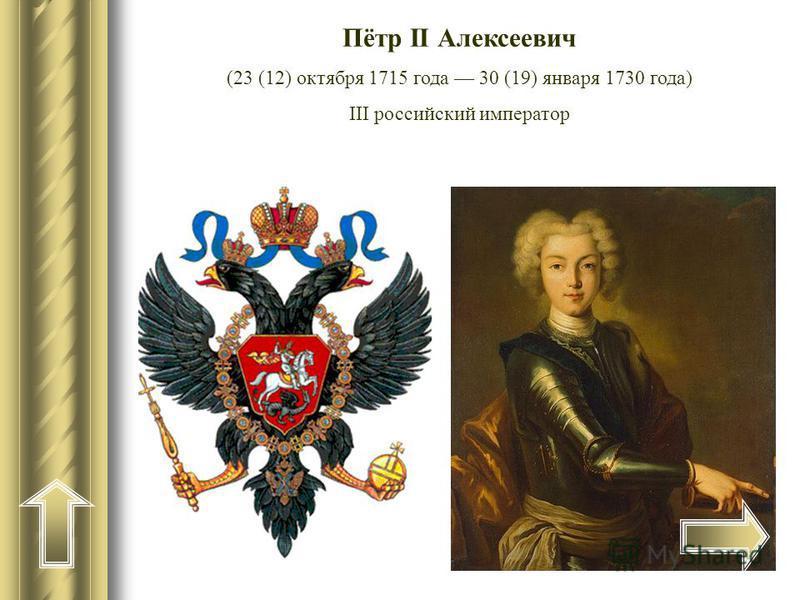 Пётр II Алексеевич (23 (12) октября 1715 года 30 (19) января 1730 года) III российский император