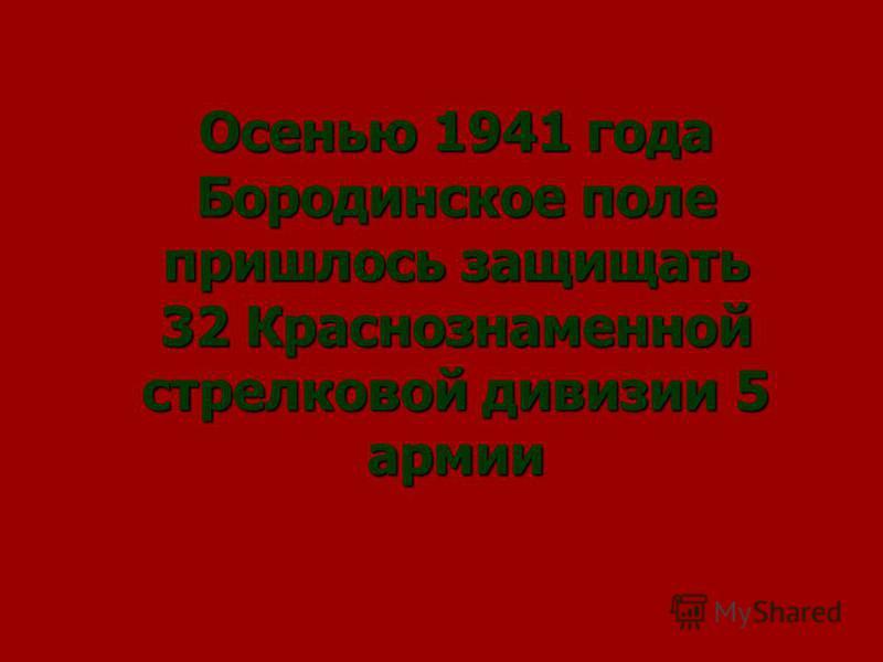 Осенью 1941 года Бородинское поле пришлось защищать 32 Краснознаменной стрелковой дивизии 5 армии