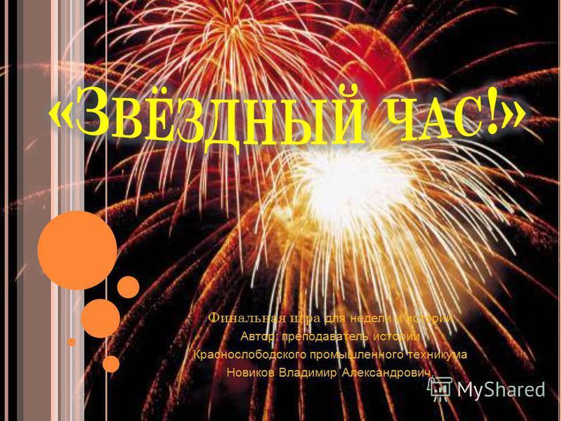 Финальная игра для недели и истории Автор: преподаватель истории Краснослободского промышленного техникума Новиков Владимир Александрович.
