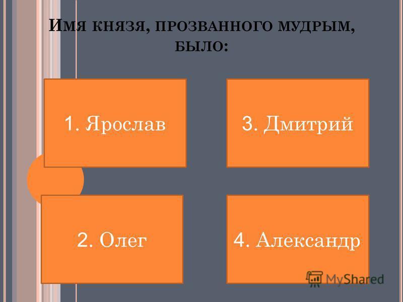 И МЯ КНЯЗЯ, ПРОЗВАННОГО МУДРЫМ, БЫЛО : 1. Ярослав 2. Олег 4. Александр 3. Дмитрий