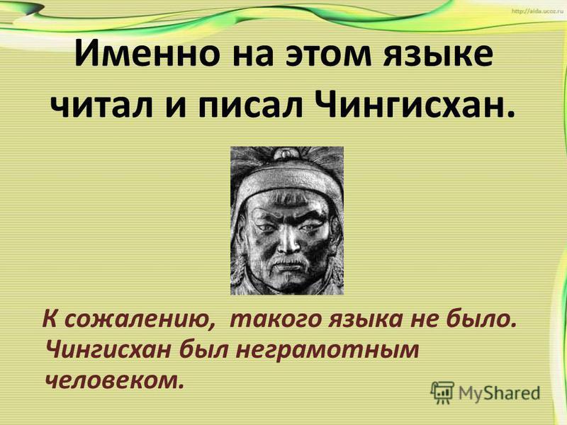 Именно на этом языке читал и писал Чингисхан. К сожалению, такого языка не было. Чингисхан был неграмотным человеком.