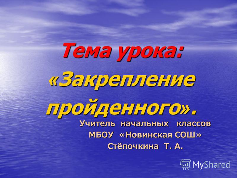 Учитель начальных классов МБОУ «Новинская СОШ» Стёпочкина Т. А. Тема урока: « Закрепление пройденного ».
