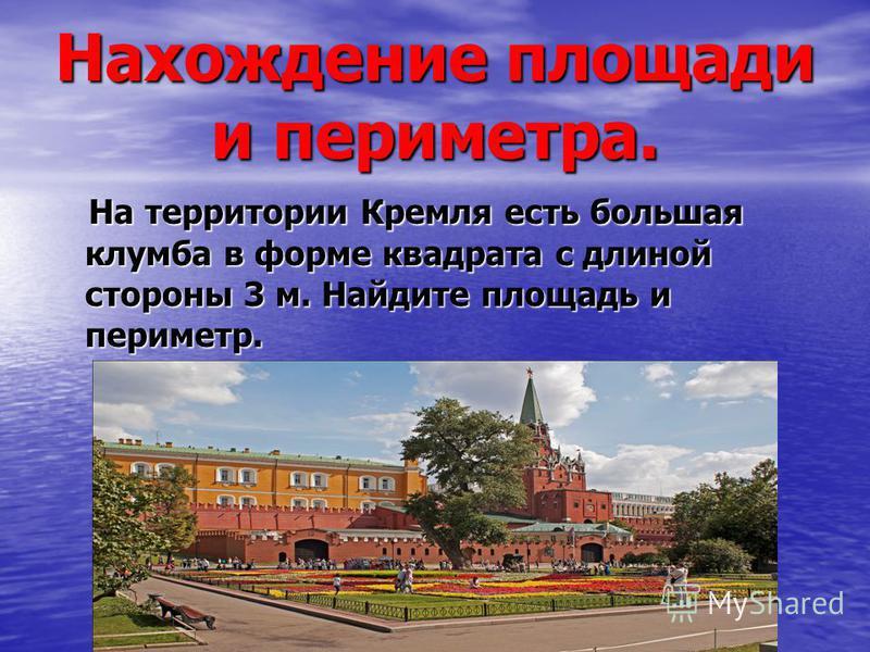 Нахождение площади и периметра. На территории Кремля есть большая клумба в форме квадрата с длиной стороны 3 м. Найдите площадь и периметр. На территории Кремля есть большая клумба в форме квадрата с длиной стороны 3 м. Найдите площадь и периметр.