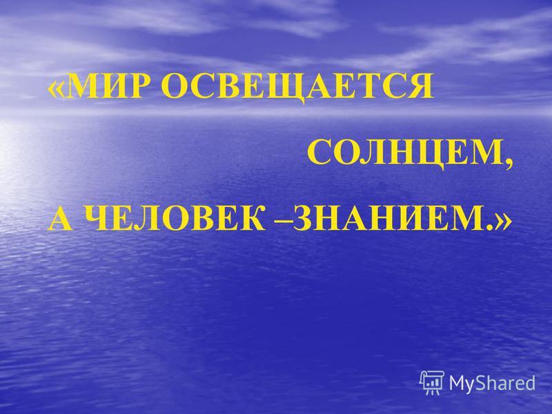 «МИР ОСВЕЩАЕТСЯ СОЛНЦЕМ, А ЧЕЛОВЕК –ЗНАНИЕМ.»