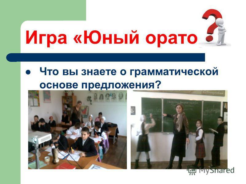 Игра «Юный оратор» Что вы знаете о грамматической основе предложения?