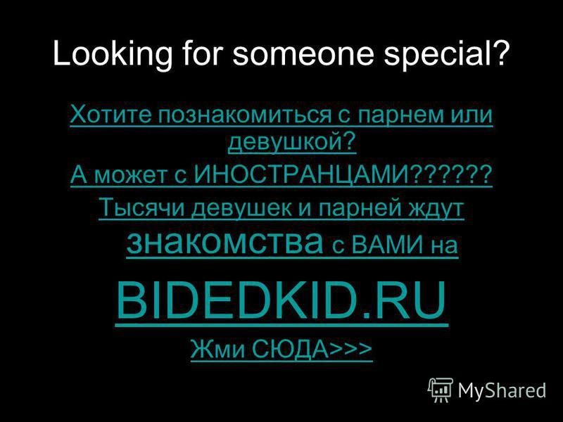 Looking for someone special? Хотите познакомиться с парнем или девушкой? А может с ИНОСТРАНЦАМИ?????? Тысячи девушек и парней ждут знакомства с ВАМИ на BIDEDKID.RU Жми СЮДА>>>