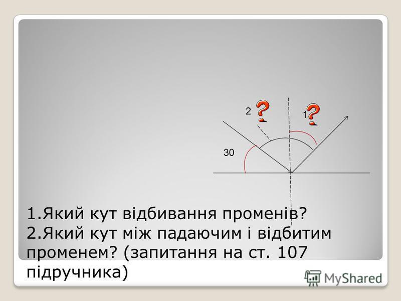 1.Який кут відбивання променів? 2.Який кут між падаючим і відбитим променем? (запитання на ст. 107 підручника) 30 1 2