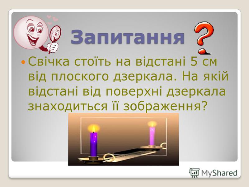 Запитання Свічка стоїть на відстані 5 см від плоского дзеркала. На якій відстані від поверхні дзеркала знаходиться її зображення?