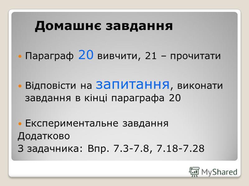 Домашнє завдання Параграф 20 вивчити, 21 – прочитати Відповісти на запитання, виконати завдання в кінці параграфа 20 Експериментальне завдання Додатково З задачника: Впр. 7.3-7.8, 7.18-7.28