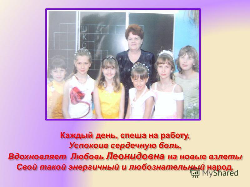 Каждый день, спеша на работу, Успокоив сердечную боль, Вдохновляет Любовь Леонидовна на новые взлеты Свой такой энергичный и любознательный народ.